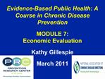 Evidence-Based Public Health: A Course in Chronic Disease Prevention   MODULE 7:  Economic Evaluation  Kathy Gillespie