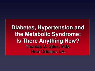 Diabetes, Hypertension and the Metabolic Syndrome:  Is There Anything New? Thomas D. Giles, M.D. New Orleans, LA