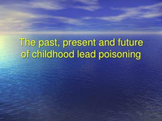 The past, present and future of childhood lead poisoning