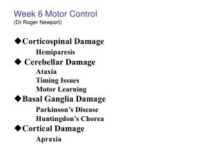 Week 6 Motor Control (Dr Roger Newport) Corticospinal Damage Hemiparesis  Cerebellar Damage  Ataxia 	Timing Issues 	Moto