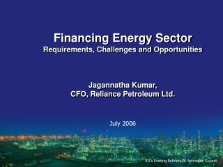 Financing Energy Sector Requirements, Challenges and Opportunities Jagannatha Kumar,  CFO, Reliance Petroleum Ltd.