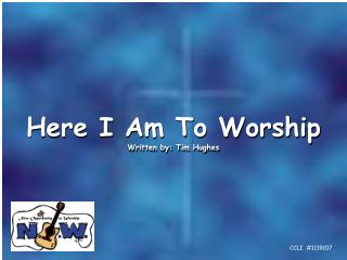 Here I Am To Worship Written by: Tim Hughes