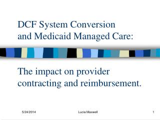 DCF System Conversion  and Medicaid Managed Care:   The impact on provider contracting and reimbursement.