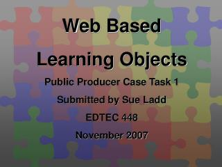 Web Based Learning Objects Public Producer Case Task 1 Submitted by Sue Ladd EDTEC 448 November 2007