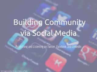 Building Community via Social Media - Publishing and Listening on Twitter, Facebook and Linkedin