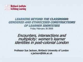 LEARNING BEYOND THE CLASSROOM:  GENDERED AND ETHNICISED CONSTRUCTIONS OF LEARNER IDENTITIES Friday February 26 2010