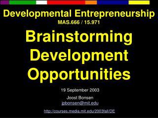 Developmental Entrepreneurship MAS.666 / 15.971 Brainstorming Development Opportunities