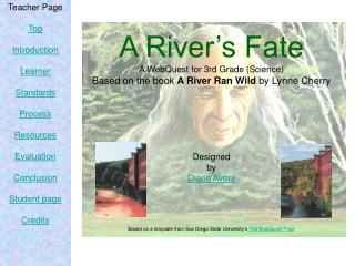 A River's Fate A WebQuest for 3rd Grade (Science) Based on the book  A River Ran Wild  by Lynne Cherry Designed by Dia