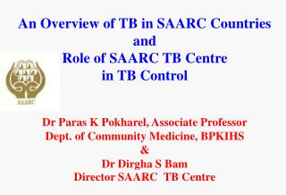 An Overview of TB in SAARC Countries and  Role of SAARC TB Centre in TB Control   Dr Paras K Pokharel, Associate Profess