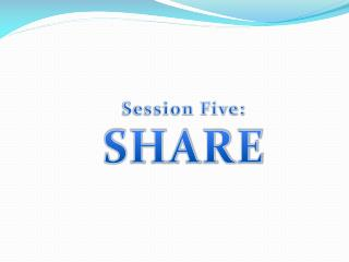 Session Five:  SHARE