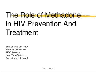 The Role of Methadone in HIV Prevention And Treatment Sharon Stancliff, MD Medical Consultant AIDS Institute New York St