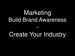 Marketing Build Brand Awareness - Create Your Industry