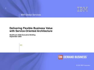 Delivering Flexible Business Value  with Service-Oriented Architecture  Healthcare SOA Executive Briefing September 2005