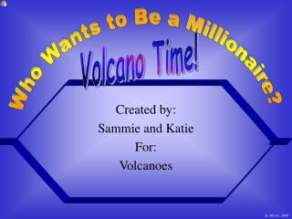 Created by: Sammie and Katie For: Volcanoes