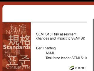 SEMI S10 Risk assesment changes and impact to SEMI S2 Bert Planting 	ASML 	Taskforce leader SEMI S10