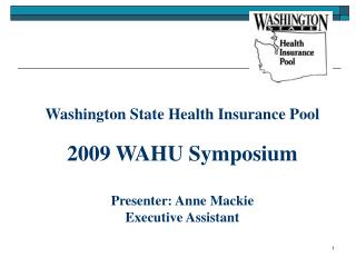 Washington State Health Insurance Pool   2009 WAHU Symposium  Presenter: Anne Mackie Executive Assistant