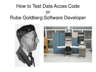 How to Test Data Acces Code or Rube Goldberg:Software Developer