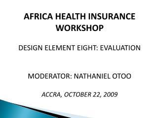 AFRICA HEALTH INSURANCE WORKSHOP DESIGN ELEMENT EIGHT: EVALUATION MODERATOR: NATHANIEL OTOO ACCRA, OCTOBER 22, 2009
