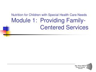 Nutrition for Children with Special Health Care Needs Module 1:  Providing Family-    Centered Services