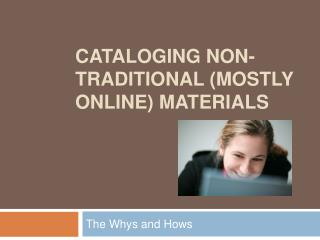 CATALOGING NON-TRADITIONAL (MOSTLY ONLINE) MATERIALS