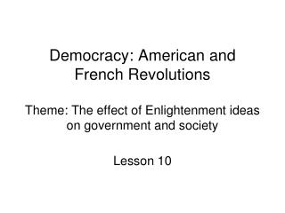 Democracy: American and French Revolutions Theme: The effect of Enlightenment ideas on government and society