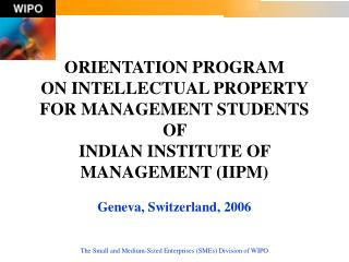 ORIENTATION PROGRAM  ON INTELLECTUAL PROPERTY  FOR MANAGEMENT STUDENTS OF  INDIAN INSTITUTE OF MANAGEMENT (IIPM) Geneva,