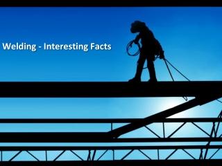 Welding - Interesting Facts