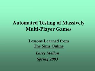 Automated Testing of Massively Multi-Player Games   Lessons Learned from The Sims Online