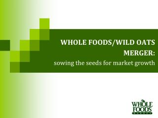 WHOLE FOODS/WILD OATS  MERGER: sowing the seeds for market growth