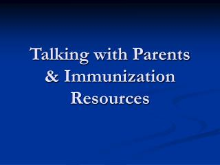 Talking with Parents  & Immunization Resources