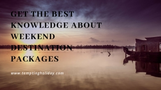 Get the Best Knowledge about Weekend Destination Packages