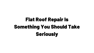 Flat Roof Repair Is Something You Should Take Seriously