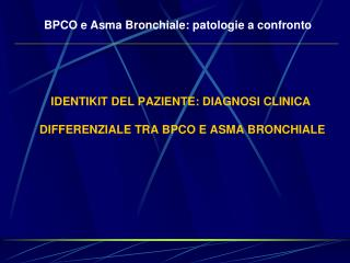 IDENTIKIT DEL PAZIENTE: DIAGNOSI CLINICA  DIFFERENZIALE TRA BPCO E ASMA BRONCHIALE
