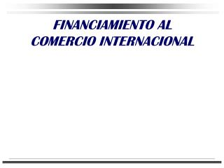 FINANCIAMIENTO AL COMERCIO INTERNACIONAL