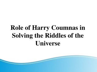 Role of Harry Coumnas in Solving the Riddles of the Universe