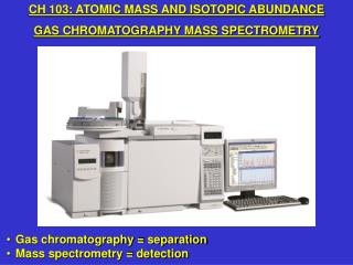 Gas chromatography = separation Mass spectrometry = detection