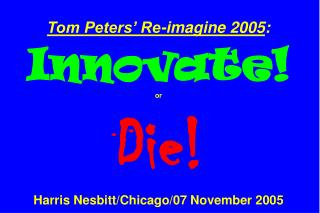Tom Peters' Re-imagine 2005 : Innovate! or Die! Harris Nesbitt/Chicago/07 November 2005