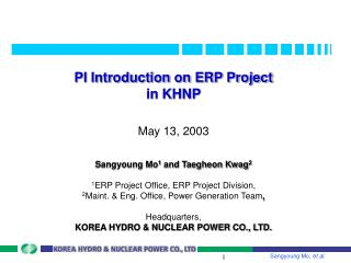 PI Introduction on ERP Project in KHNP   May 13, 2003  Sangyoung Mo1 and Taegheon Kwag2  1ERP Project Office, ERP Projec