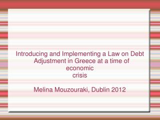 Introducing and Implementing a Law on Debt Adjustment in Greece at a time of  economic  crisis  Melina Mouzouraki, Dubli