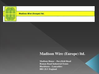 Madison Wire Europe ltd.  Madison House   Davyfield Road Roman Road Industrial Estate Blackburn   Lancashire BB1 2LU Eng
