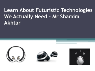 Futuristic Technologies We Actually Need By Mr Shamim Akhtar