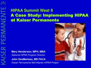 Mary Henderson, MPH, MBA National HIPAA Program Director John DesMarteau, MD FACA Kaiser Permanente Mid-Atlantic HIPAA P
