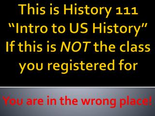 This is History 111  Intro to US History  If this is NOT the class you registered for