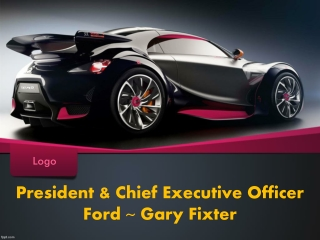 President & Chief Executive Officer Ford ~ Gary Fixter
