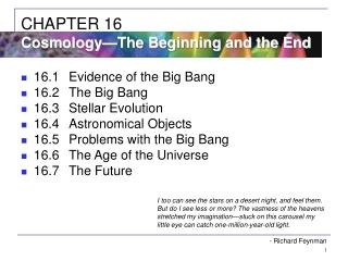 16.1	Evidence of the Big Bang 16.2	The Big Bang 16.3	Stellar Evolution 16.4	Astronomical Objects 16.5	Problems with the
