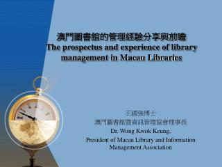 澳門圖書館的管理經驗分享與前瞻 The prospectus and experience of library management in Macau Libraries