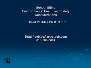 School Siting Environmental Health and Safety Considerations J. Brad Peebles Ph.D.,C.E.P. Brad.Peebles@tetratech.com 813