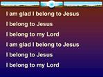 I am glad I belong to Jesus I belong to Jesus I belong to my Lord  I am glad I belong to Jesus I belong to Jesus I belon