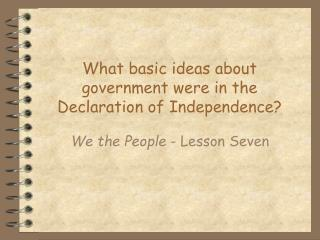 What basic ideas about government were in the Declaration of Independence?