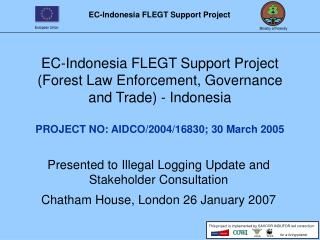 EC-Indonesia FLEGT Support Project  (Forest Law Enforcement, Governance and Trade) - Indonesia PROJECT NO: AIDCO/2004/16
